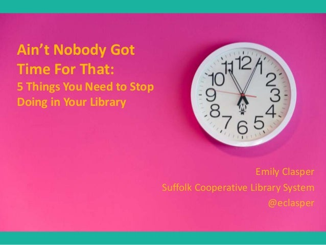 Ain't Nobody Got Time For That: 5 Things You Need to Stop Doing in Your Library  Emily Clasper Suffolk Cooperative Library...
