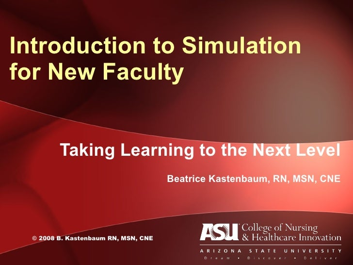 Taking Learning to the Next Level Beatrice Kastenbaum, RN, MSN, CNE Introduction to Simulation for New Faculty ©  2008 B. ...