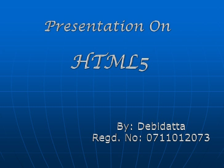 Presentation On <br />HTML5<br />By: Debidatta<br />Regd. No: 0711012073<br />