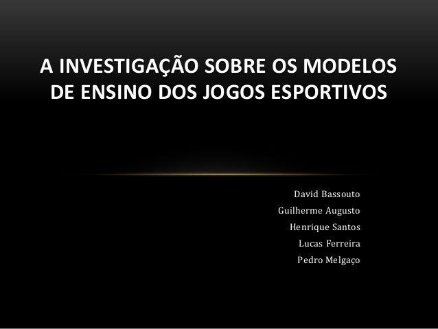 A INVESTIGAÇÃO SOBRE OS MODELOS  DE ENSINO DOS JOGOS ESPORTIVOS  David Bassouto  Guilherme Augusto  Henrique Santos  Lucas...