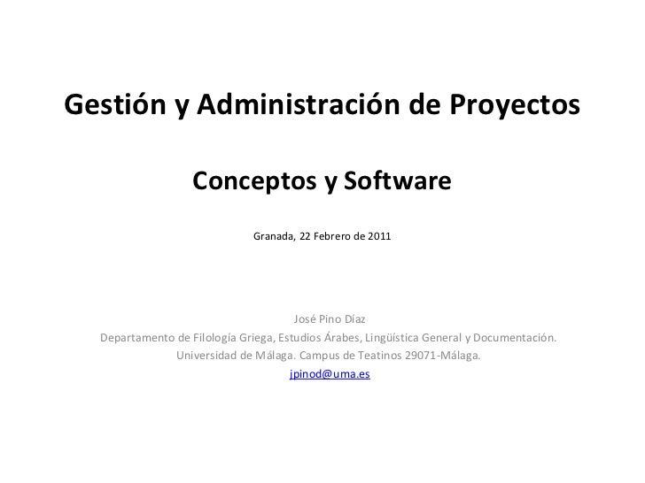Gestión y Administración de Proyectos Conceptos y Software Granada, 22 Febrero de 2011 José Pino Díaz Departamento de Filo...