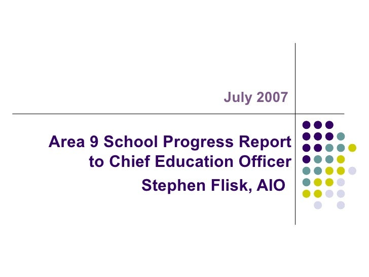 Area 9 School Progress Report to Chief Education Officer Stephen Flisk, AIO   July 2007
