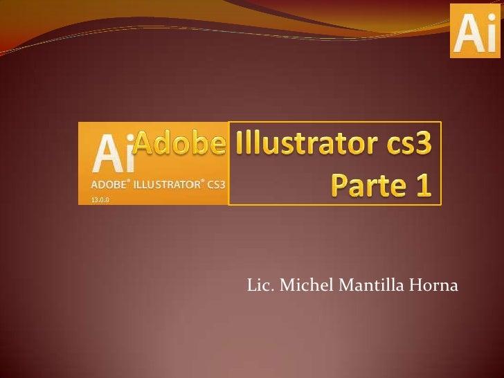 Adobe Illustrator cs3Parte 1<br />Lic. Michel Mantilla Horna<br />