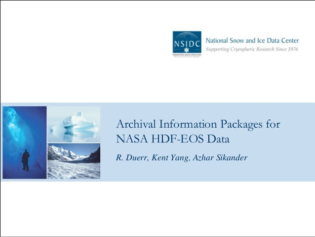 Archival Information Packages for NASA HDF-EOS Data R. Duerr, Kent Yang, Azhar Sikander