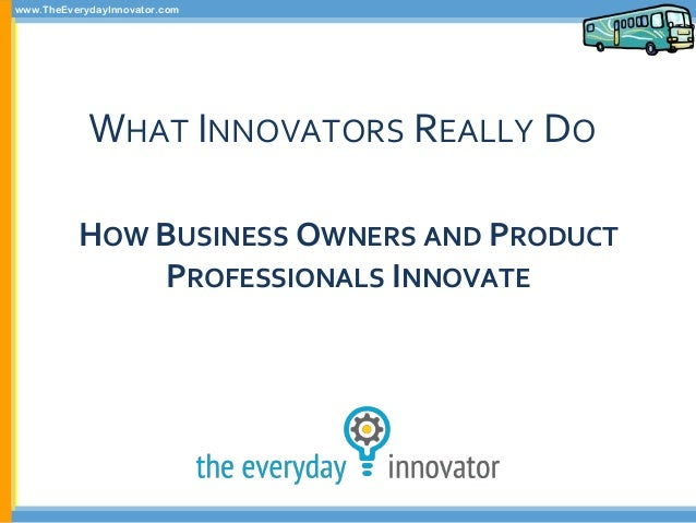 www.TheEverydayInnovator.com WHAT INNOVATORS REALLY DO HOW BUSINESS OWNERS AND PRODUCT PROFESSIONALS INNOVATE