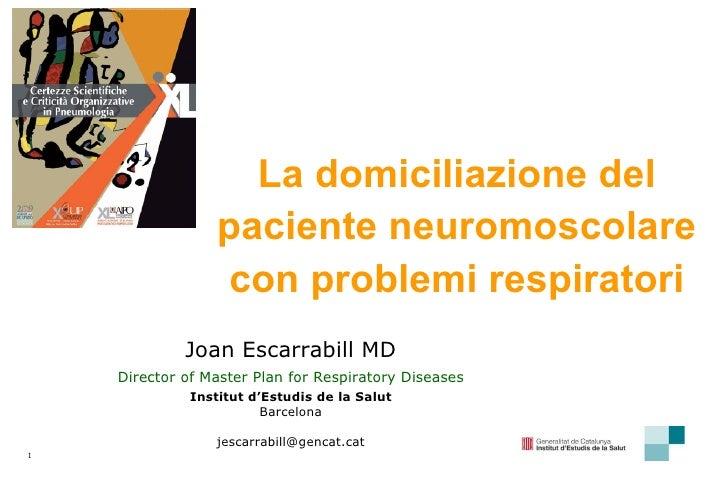 La domiciliazione del paciente neuromoscolare con problemi respiratori Joan Escarrabill MD Director of Master Plan for Res...