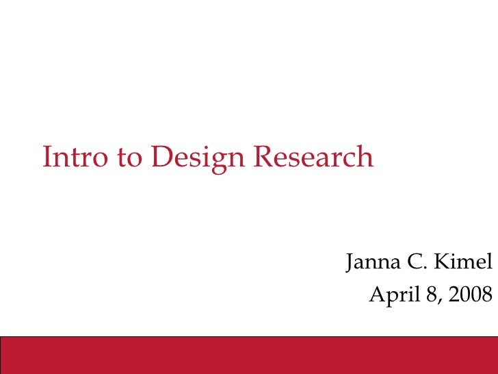 Intro to Design Research Janna C. Kimel April 8, 2008