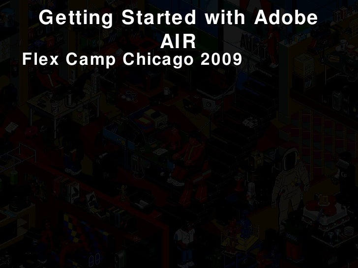 Getting Started with Adobe AIR Flex Camp Chicago 2009