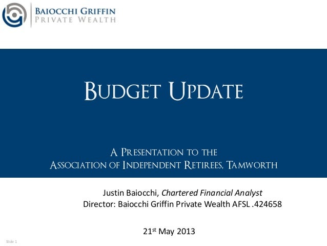 Slide 1 Budget Update A Presentation to the Association of Independent Retirees, Tamworth 21st May 2013 Justin Baiocchi, C...