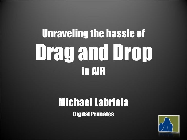 Unraveling the hassle of  Drag and Drop   in AIR  Michael Labriola Digital Primates