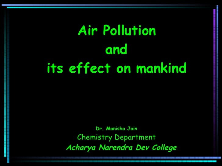 Air Pollution and  its effect on mankind         Dr. Manisha Jain Chemistry Department Acharya Narendra Dev Colle...