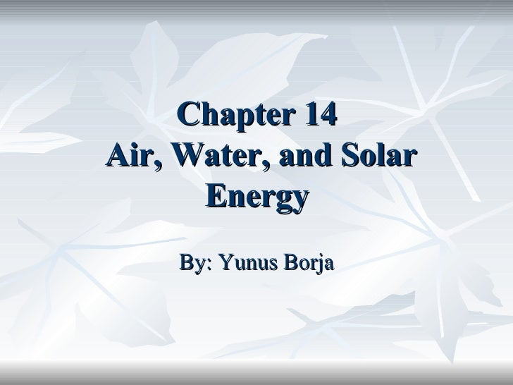 Chapter 14  Air, Water, and Solar Energy By: Yunus Borja