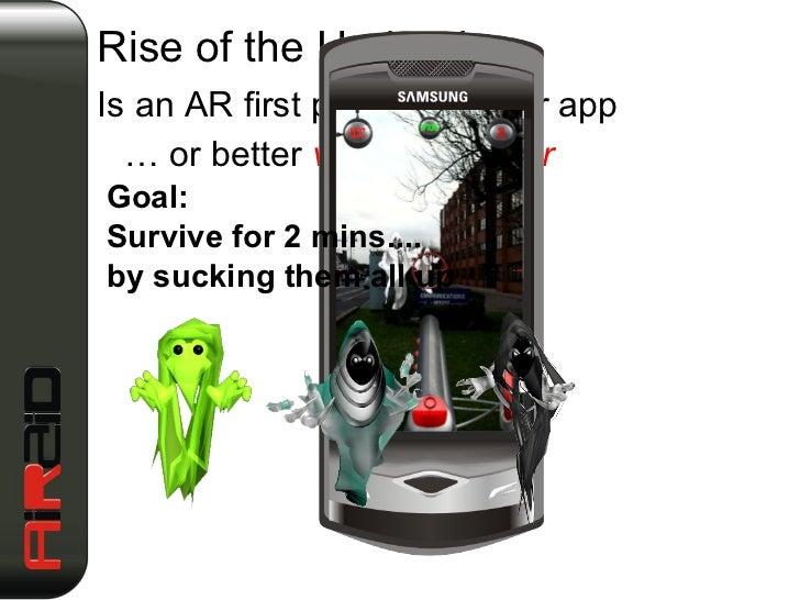 <ul><li>Is an AR first person shooter app </li></ul><ul><li>…  or better  vacuum blaster </li></ul>Rise of the Undead … Go...