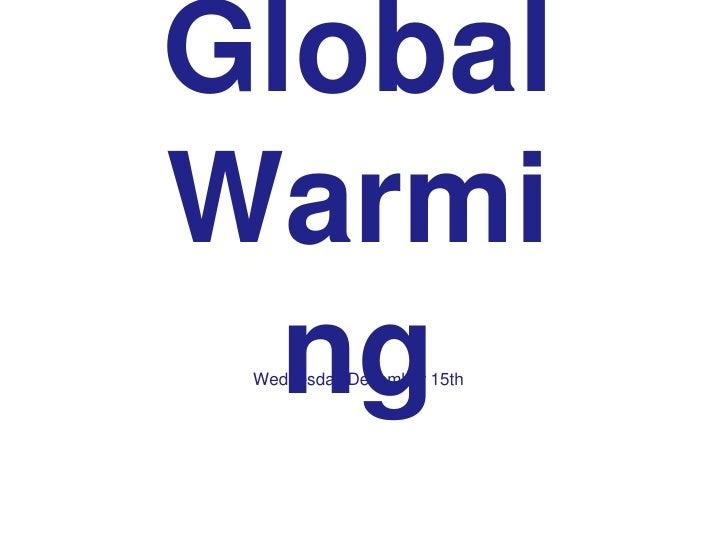 Global Warming<br />WednesdayDecember 15th<br />