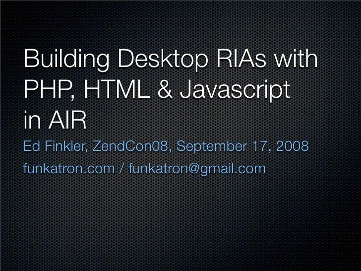 Building Desktop RIAs with PHP, HTML  Javascript in AIR Ed Finkler, ZendCon08, September 17, 2008 funkatron.com / funkatro...