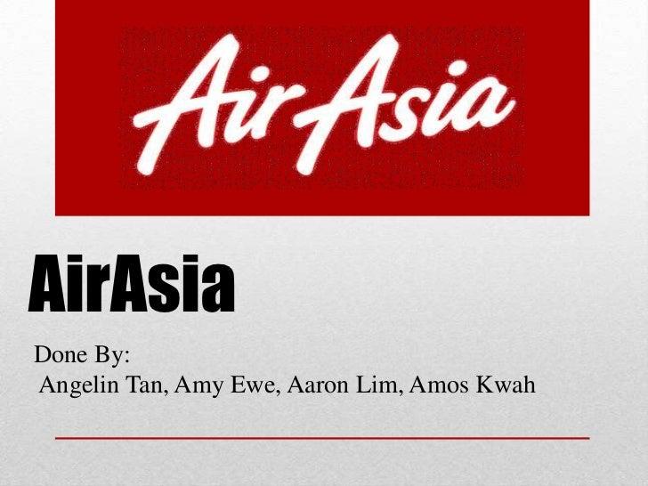 AirAsia<br />Done By:Angelin Tan, Amy Ewe, Aaron Lim, Amos Kwah<br />