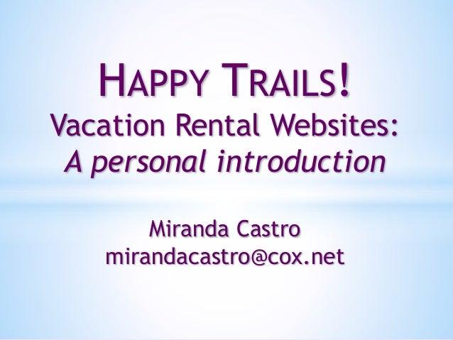 HAPPY TRAILS! Vacation Rental Websites: A personal introduction Miranda Castro mirandacastro@cox.net