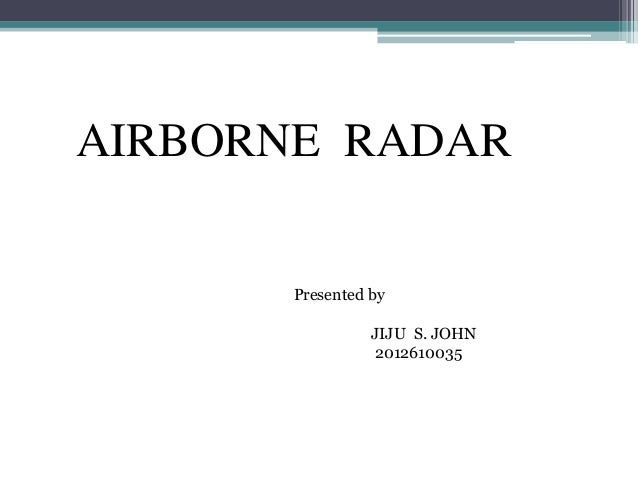 AIRBORNE RADAR  Presented by JIJU S. JOHN 2012610035