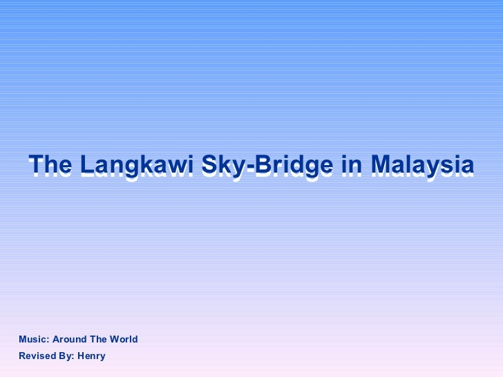 The Langkawi Sky-Bridge in Malaysia The Langkawi Sky-Bridge in Malaysia Revised By: Henry Music: Around The World