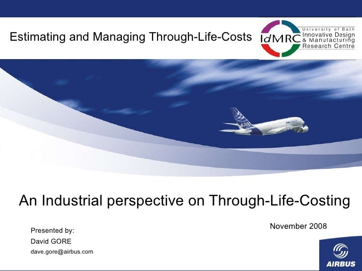 An Industrial perspective on Through-Life-Costing November 2008 Estimating and Managing Through-Life-Costs Presented by: D...