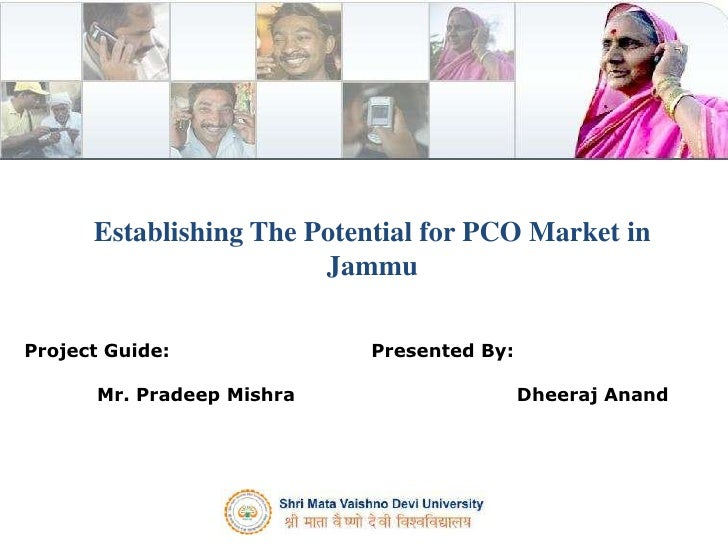 Establishing The Potential for PCO Market in Jammu<br />Presented By:<br />Dheeraj Anand<br />Project Guide:<br />Mr. Prad...