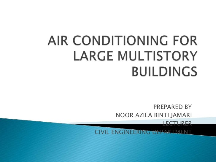 AIR CONDITIONING FOR LARGE MULTISTORY BUILDINGS<br />PREPARED BY<br />NOOR AZILA BINTI JAMARI<br />LECTURER<br />CIVIL ENG...
