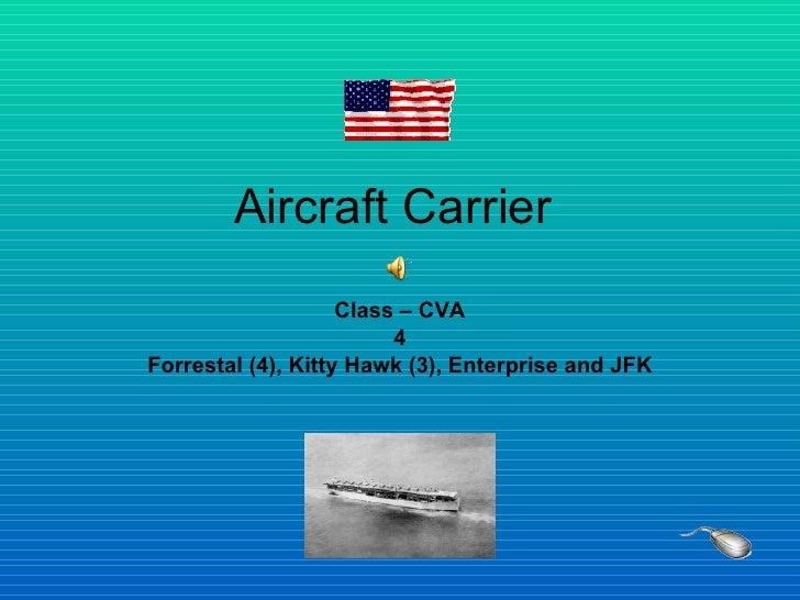 Aircraft Carrier  Class – CVA 4 Forrestal (4), Kitty Hawk (3), Enterprise and JFK