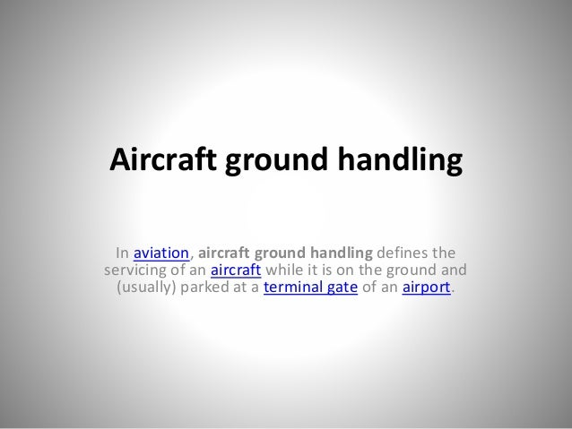 Aircraft ground handling In aviation, aircraft ground handling defines the servicing of an aircraft while it is on the gro...