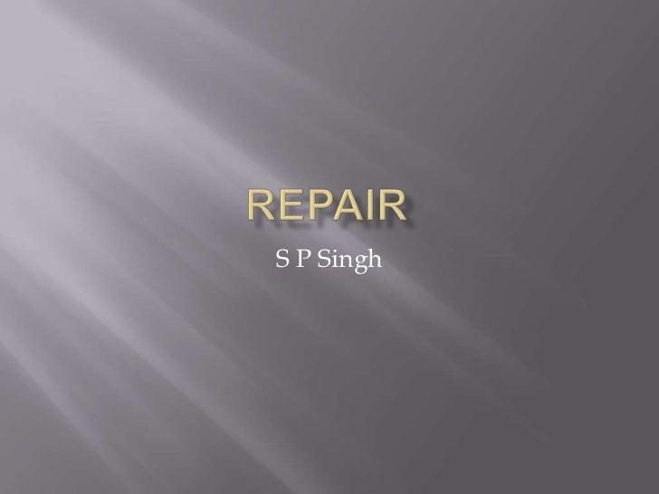 Repair<br />S P Singh<br />