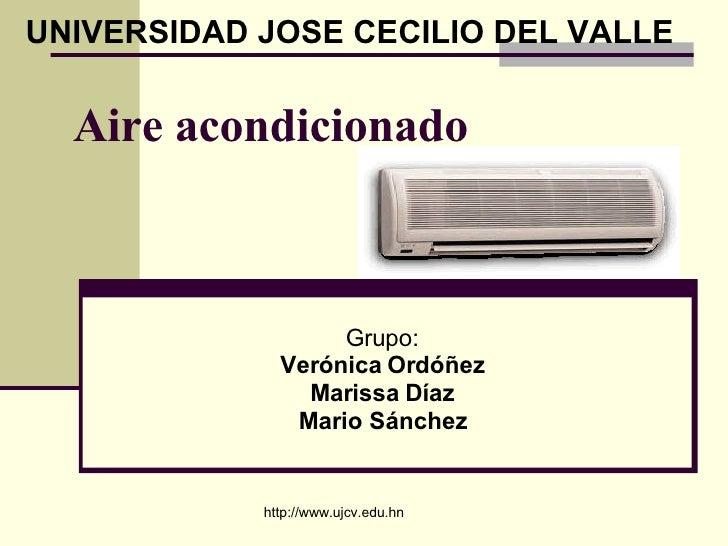 Aire acondicionado   Grupo: Verónica Ordóñez Marissa Díaz Mario Sánchez UNIVERSIDAD JOSE CECILIO DEL VALLE http://www.ujcv...