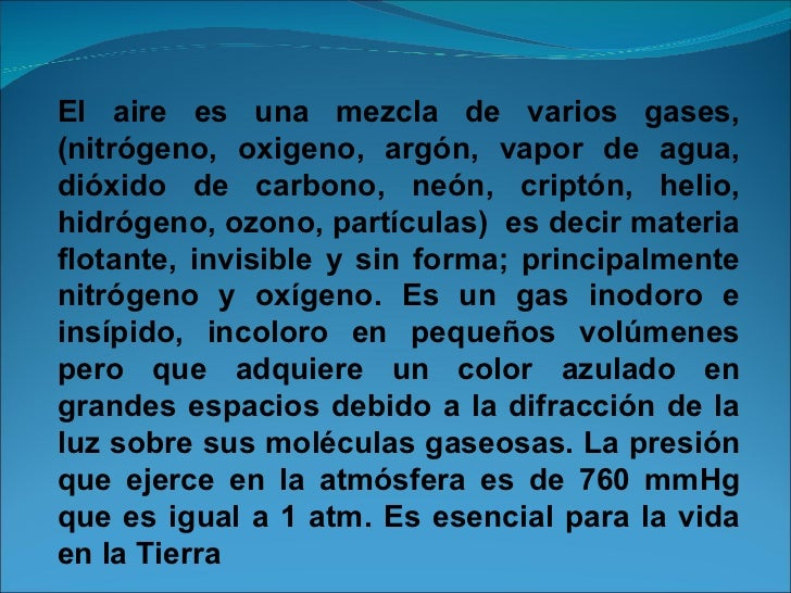 El aire es una mezcla de varios gases,(nitrógeno, oxigeno, argón, vapor de agua, dióxido de carbono, neón, criptón, helio,...