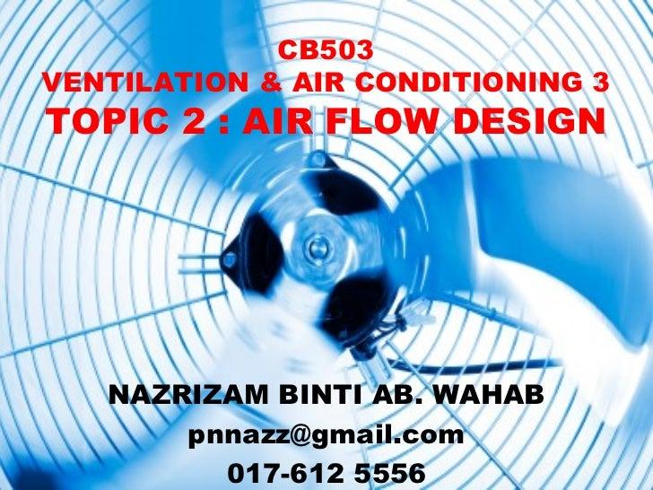CB503VENTILATION & AIR CONDITIONING 3TOPIC 2 : AIR FLOW DESIGN   NAZRIZAM BINTI AB. WAHAB       pnnazz@gmail.com         0...