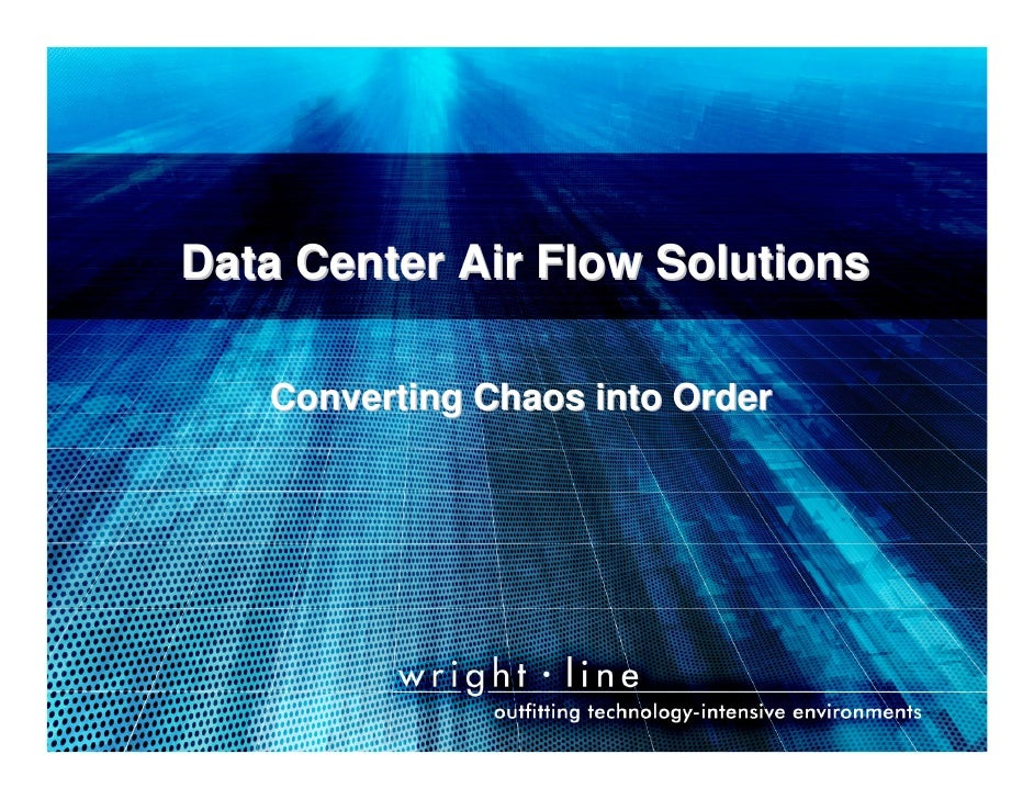 Data Center Air Flow Solutions                         Converting Chaos into Order     Managing Your Infrastructure……The S...
