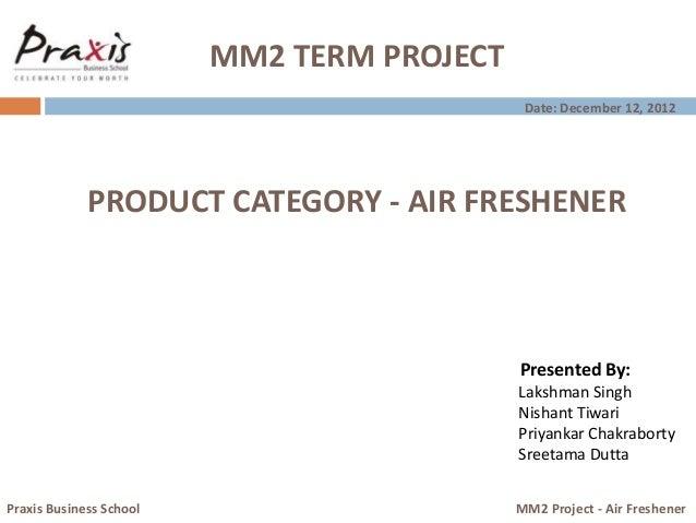 MM2 TERM PROJECT Presented By: Lakshman Singh Nishant Tiwari Priyankar Chakraborty Sreetama Dutta Praxis Business School M...