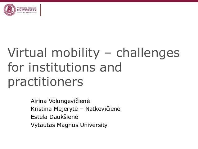 Virtual mobility – challengesfor institutions andpractitionersAirina VolungevičienėKristina Mejerytė – NatkevičienėEstela ...