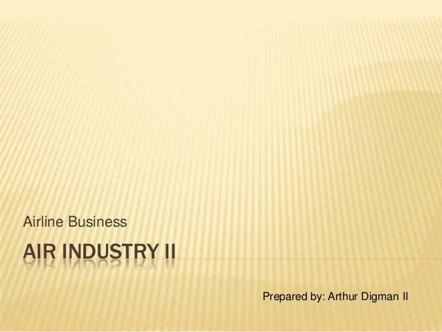 AIR INDUSTRY II Airline Business Prepared by: Arthur Digman II