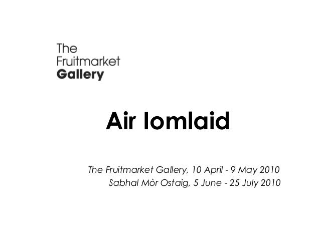 Air Iomlaid The Fruitmarket Gallery, 10 April - 9 May 2010 Sabhal Mòr Ostaig, 5 June - 25 July 2010