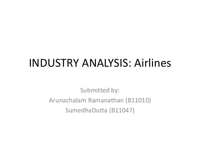 INDUSTRY ANALYSIS: Airlines             Submitted by:   Arunachalam Ramanathan (B11010)        SumedhaDutta (B11047)