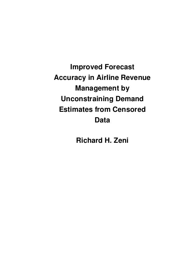 Improved Forecast Accuracy in Airline Revenue Management by Unconstraining Demand Estimates from Censored Data Richard H. ...