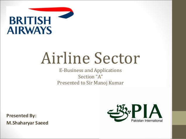 """Airline Sector E-Business and Applications Section """"A"""" Presented to Sir Manoj Kumar Presented By: M.Shaharyar Saeed"""