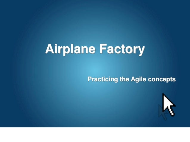 Airplane Factory Practicing the Agile concepts