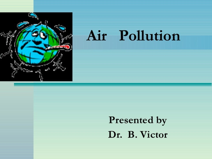 Air  Pollution Presented by Dr.  B. Victor