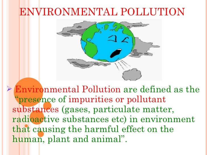 """ENVIRONMENTAL POLLUTION <ul><li>Environmental Pollution  are defined as the  """"presence of  impurities or pollutant   subst..."""