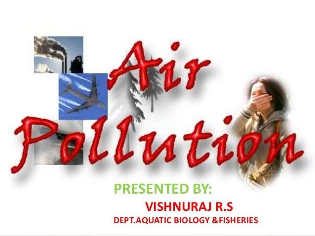 Air Pollution: causes and control  PRESENTED BY: VISHNURAJ R.S DEPT.AQUATIC BIOLOGY &FISHERIES