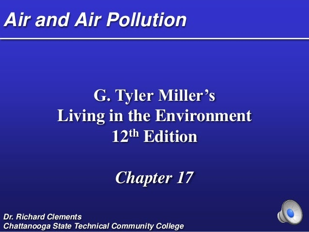 Air and Air Pollution G. Tyler Miller's Living in the Environment 12th Edition Chapter 17 Dr. Richard Clements Chattanooga...