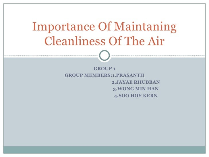 GROUP 1 GROUP MEMBERS:1.PRASANTH 2.JAYAE RHUBBAN 3.WONG MIN HAN 4.SOO HOY KERN Importance Of Maintaning Cleanliness Of The...