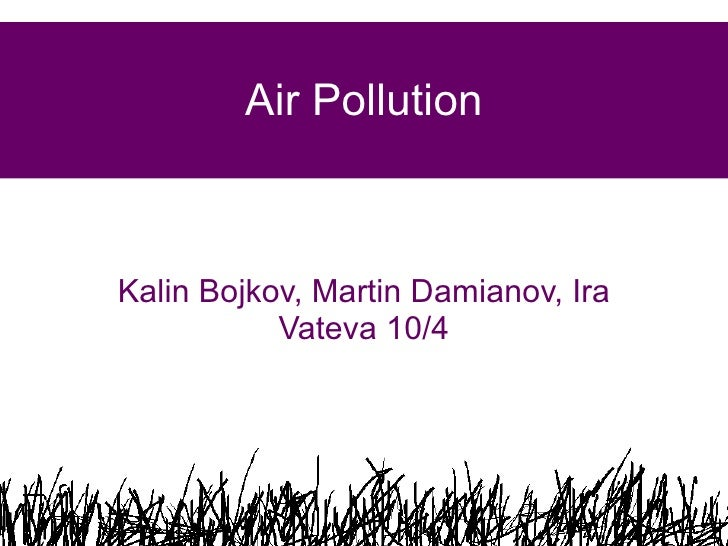 Air Pollution Kalin Bojkov, Martin Damianov, Ira Vateva 10/4