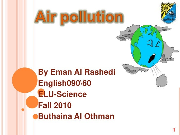 Air pollution By Eman Al Rashedi English09060 ELU-Science Fall 2010 Buthaina Al Othman 1