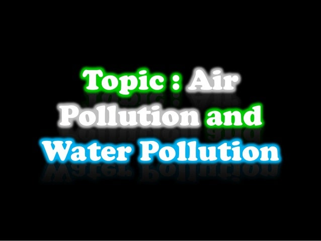 Topic : Air Pollution and Water Pollution