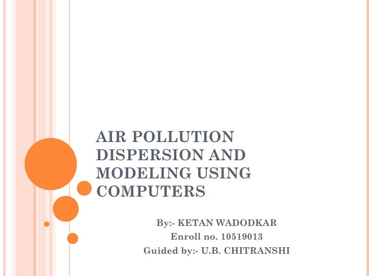 AIR POLLUTION DISPERSION AND MODELING USING COMPUTERS By:- KETAN WADODKAR Enroll no. 10519013 Guided by:- U.B. CHITRANSHI